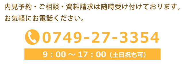 内見予約・ご相談・資料請求は随時受け付けております。 お気軽にお電話ください。 TEL0749-27-3354 9:00~17:00(土日祝も可)